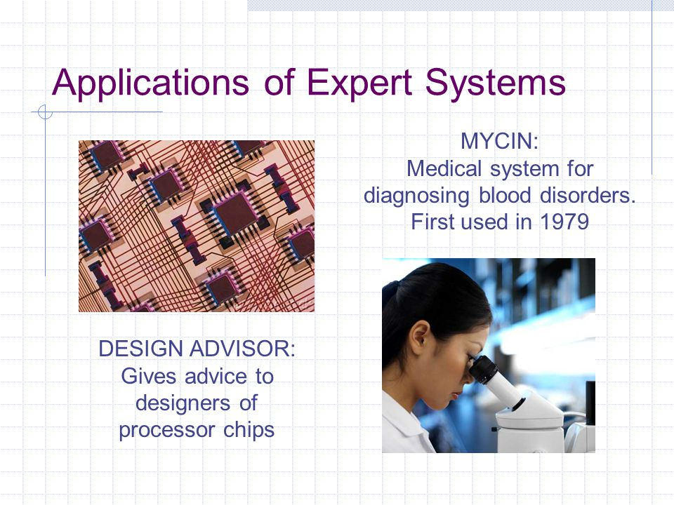 Applications of Expert Systems DESIGN ADVISOR: Gives advice to designers of processor chips MYCIN: Medical system for diagnosing blood disorders. Firs