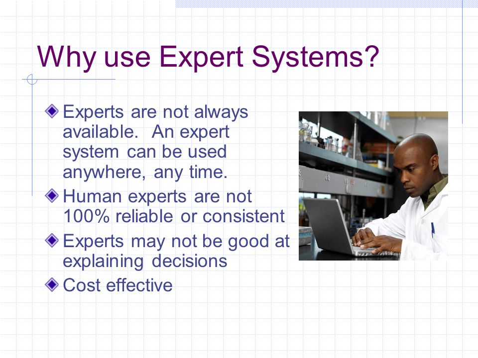 Why use Expert Systems? Experts are not always available. An expert system can be used anywhere, any time. Human experts are not 100% reliable or cons
