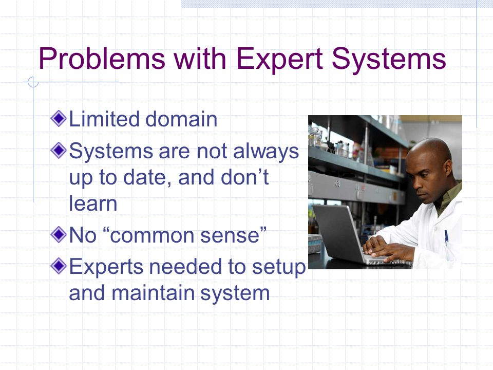 "Problems with Expert Systems Limited domain Systems are not always up to date, and don't learn No ""common sense"" Experts needed to setup and maintain"