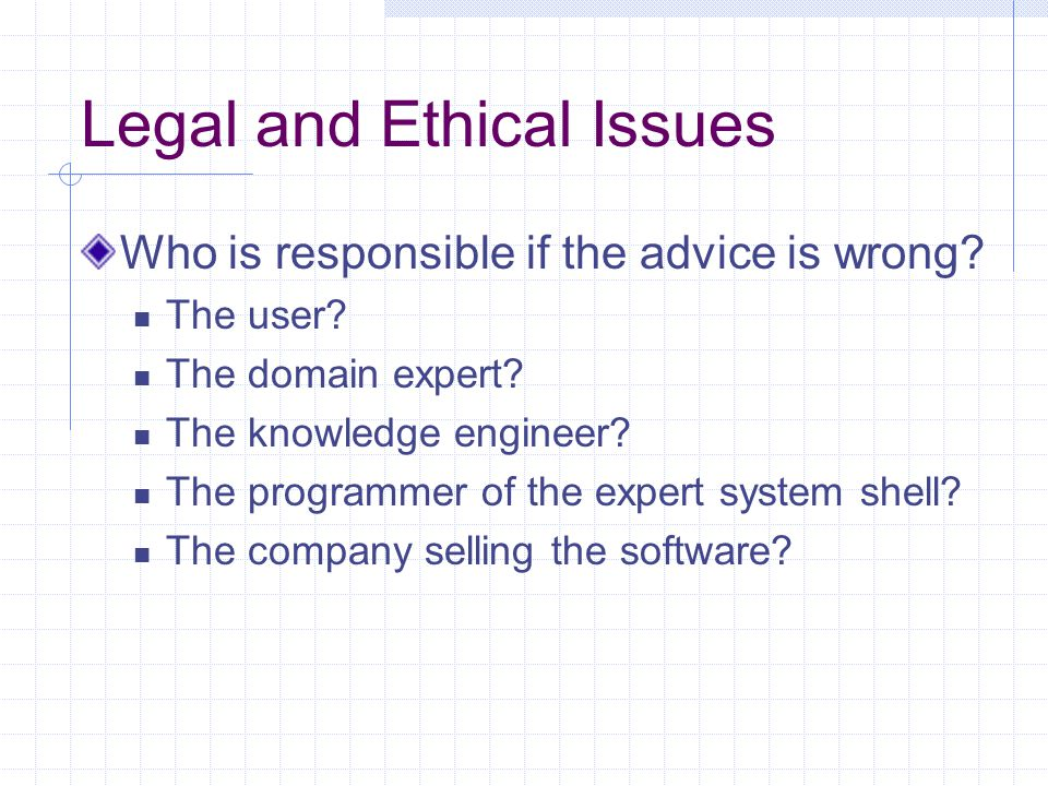 Legal and Ethical Issues Who is responsible if the advice is wrong? The user? The domain expert? The knowledge engineer? The programmer of the expert