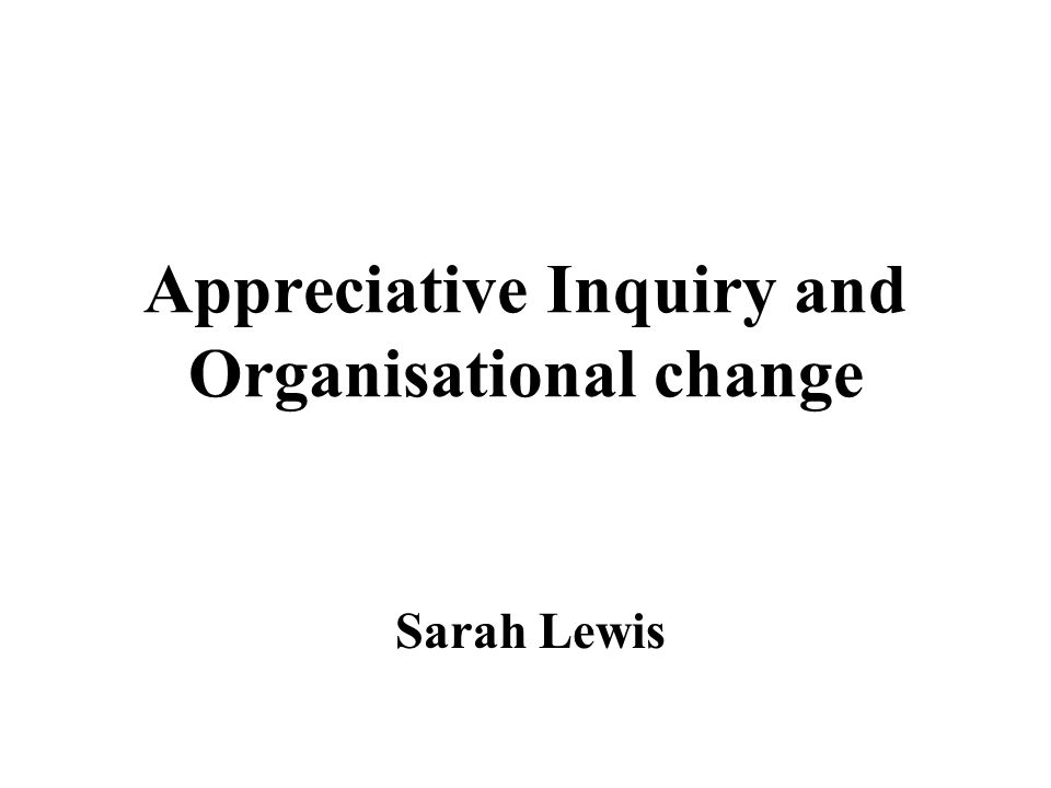 Appreciative Inquiry and Organisational change Sarah Lewis