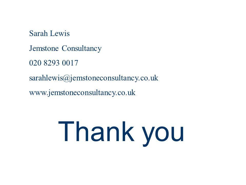 Thank you Sarah Lewis Jemstone Consultancy 020 8293 0017 sarahlewis@jemstoneconsultancy.co.uk www.jemstoneconsultancy.co.uk