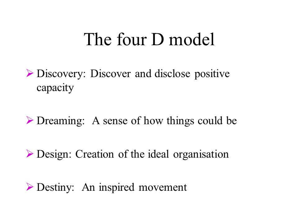 The four D model  Discovery: Discover and disclose positive capacity  Dreaming: A sense of how things could be  Design: Creation of the ideal organisation  Destiny: An inspired movement