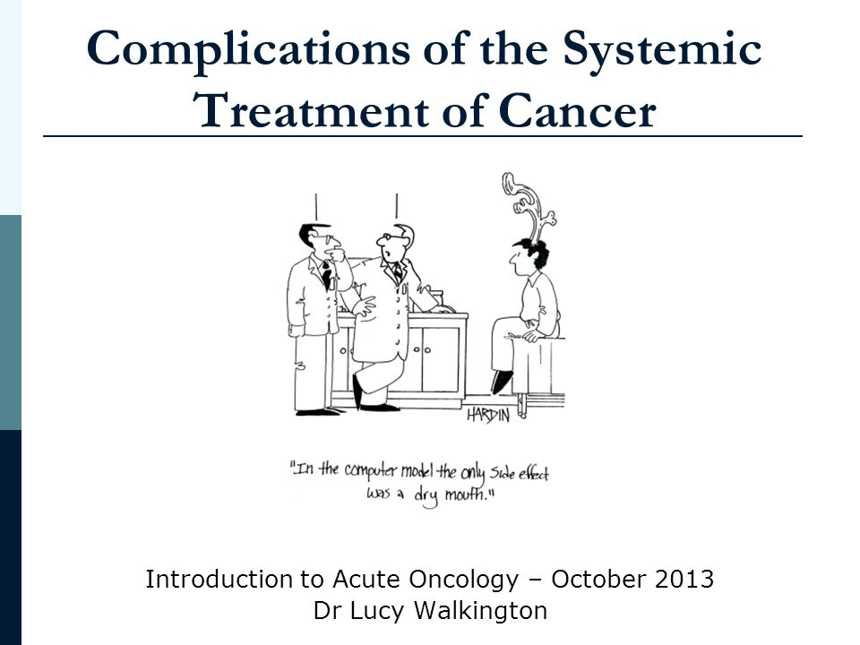 Aims and Objectives To be aware of the range of systemic therapies used in modern cancer care To list the potential negative effects of these therapies by body system To describe the assessment and immediate management of the four most common acute presenting problems To know when to seek advice on the management of systemic effects