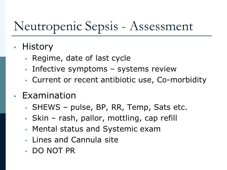 Neutropenic Sepsis - Assessment History Regime, date of last cycle Infective symptoms – systems review Current or recent antibiotic use, Co-morbidity