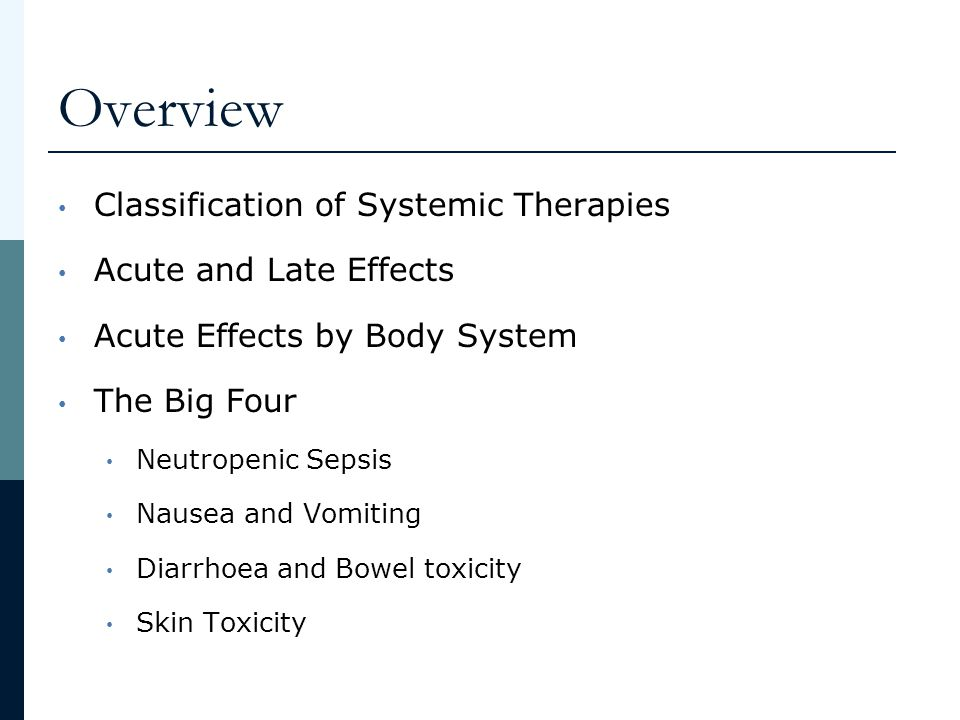 Overview Classification of Systemic Therapies Acute and Late Effects Acute Effects by Body System The Big Four Neutropenic Sepsis Nausea and Vomiting
