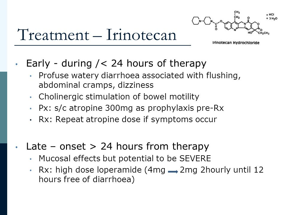 Treatment – Irinotecan Early - during /< 24 hours of therapy Profuse watery diarrhoea associated with flushing, abdominal cramps, dizziness Cholinergi