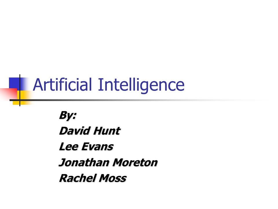 Artificial Intelligence By: David Hunt Lee Evans Jonathan Moreton Rachel Moss