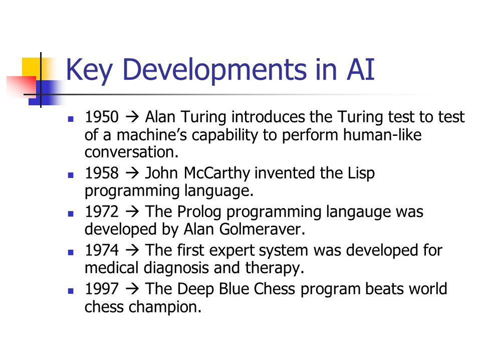 Key Developments in AI 1950  Alan Turing introduces the Turing test to test of a machine's capability to perform human-like conversation.