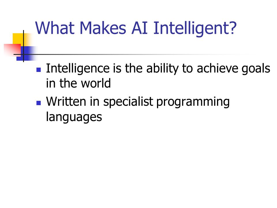 What Makes AI Intelligent? Intelligence is the ability to achieve goals in the world Written in specialist programming languages