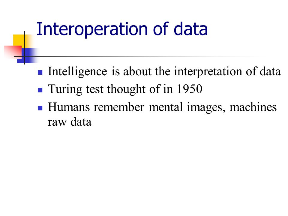 Interoperation of data Intelligence is about the interpretation of data Turing test thought of in 1950 Humans remember mental images, machines raw data