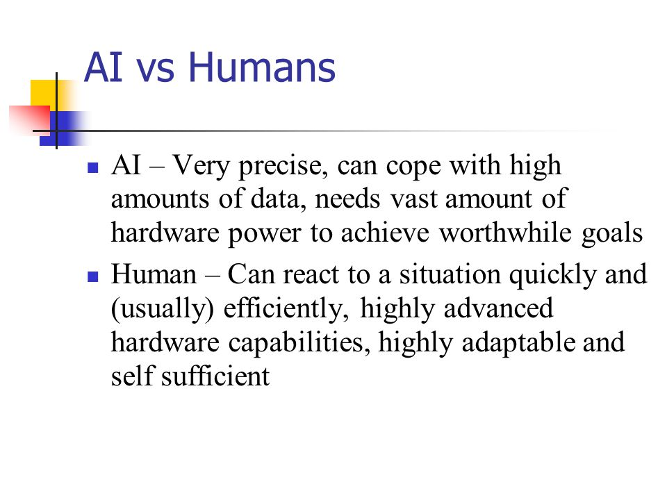 AI vs Humans AI – Very precise, can cope with high amounts of data, needs vast amount of hardware power to achieve worthwhile goals Human – Can react to a situation quickly and (usually) efficiently, highly advanced hardware capabilities, highly adaptable and self sufficient