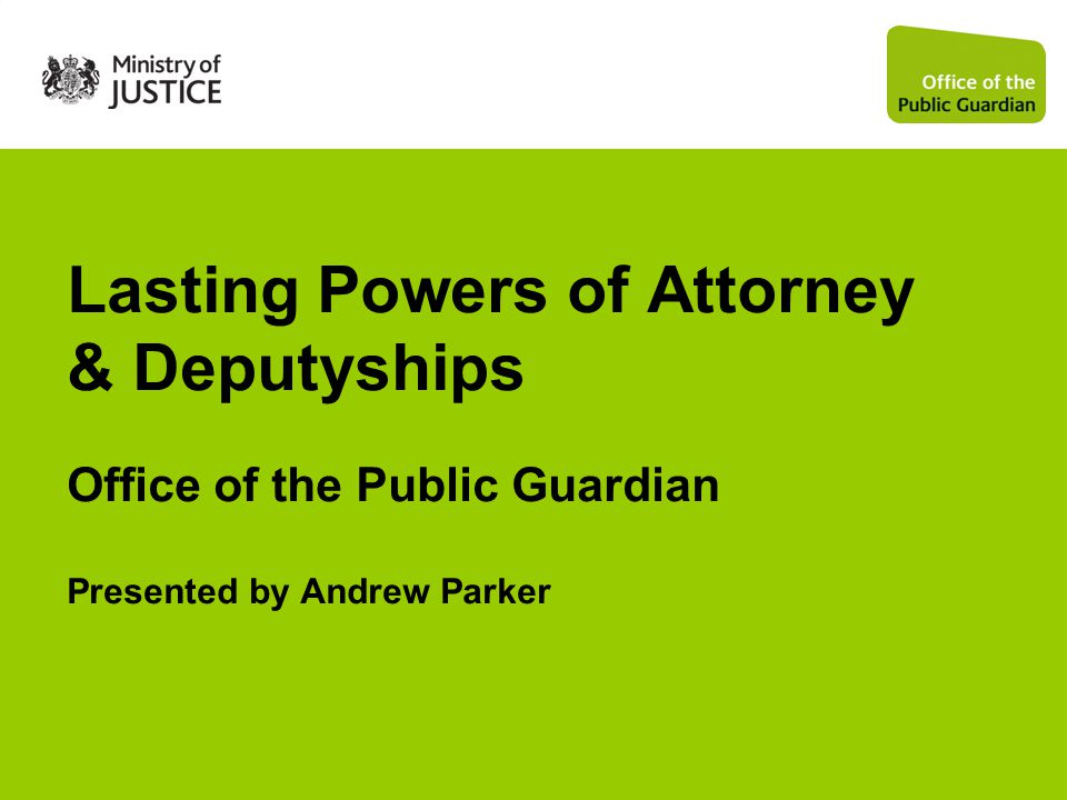 Lasting Powers of Attorney & Deputyships Office of the Public Guardian Presented by Andrew Parker