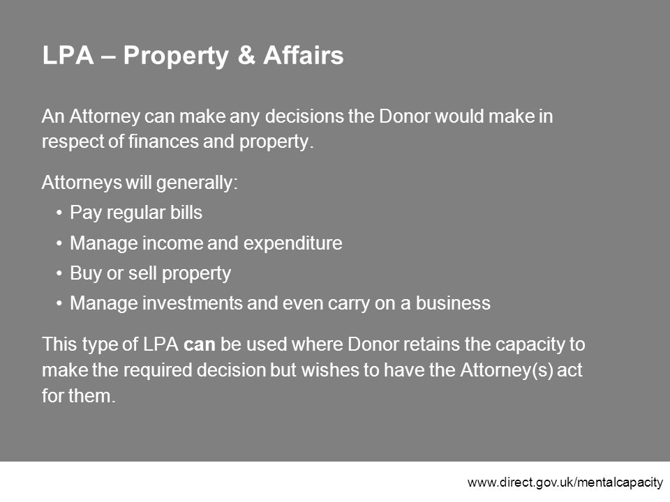www.direct.gov.uk/mentalcapacity LPA – Property & Affairs An Attorney can make any decisions the Donor would make in respect of finances and property.