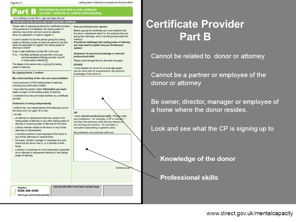 www.direct.gov.uk/mentalcapacity Certificate Provider Part B Cannot be related to donor or attorney Cannot be a partner or employee of the donor or attorney Be owner, director, manager or employee of a home where the donor resides.