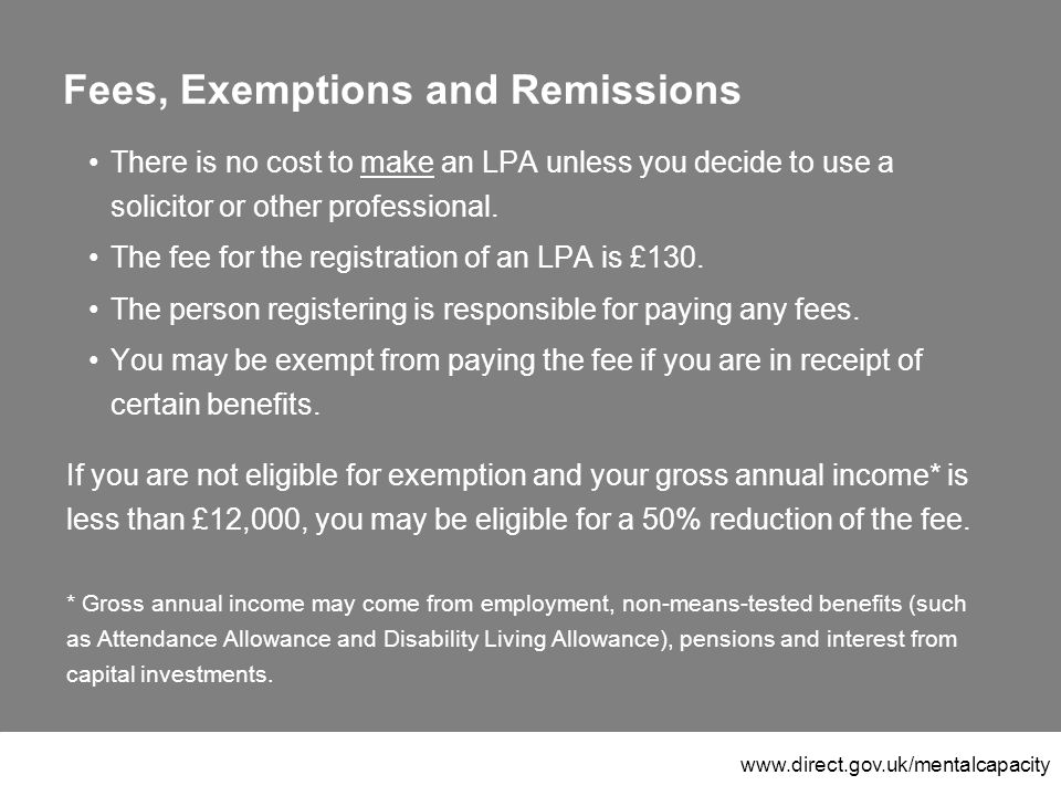 www.direct.gov.uk/mentalcapacity Fees, Exemptions and Remissions There is no cost to make an LPA unless you decide to use a solicitor or other professional.