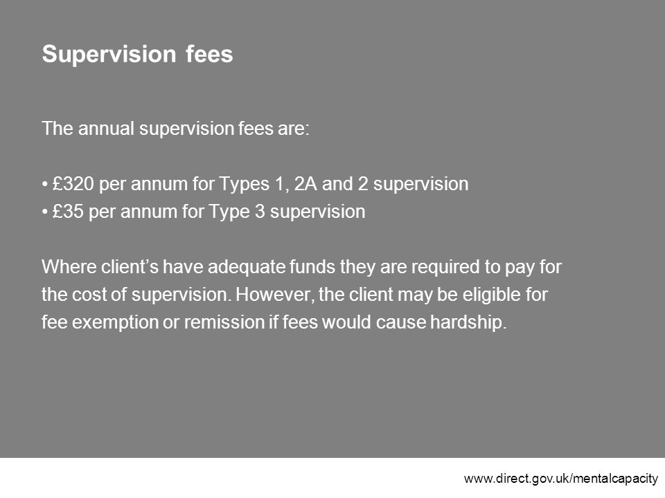 www.direct.gov.uk/mentalcapacity Supervision fees The annual supervision fees are: £320 per annum for Types 1, 2A and 2 supervision £35 per annum for Type 3 supervision Where client's have adequate funds they are required to pay for the cost of supervision.