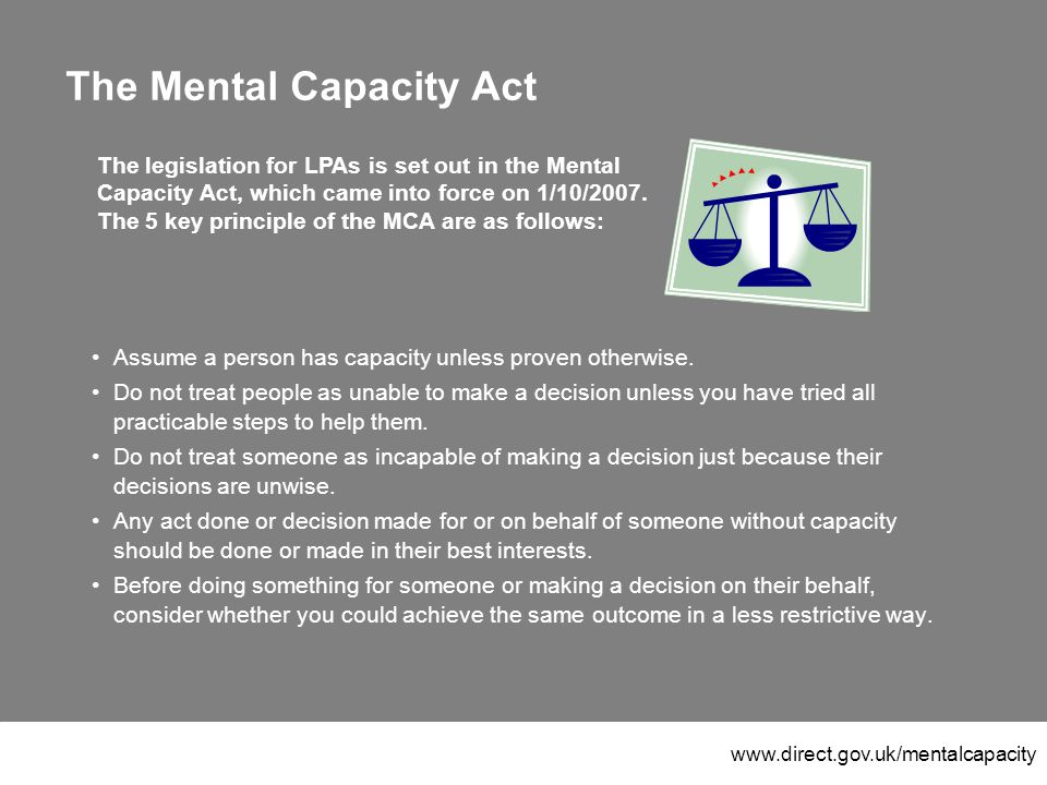www.direct.gov.uk/mentalcapacity The Mental Capacity Act Assume a person has capacity unless proven otherwise.