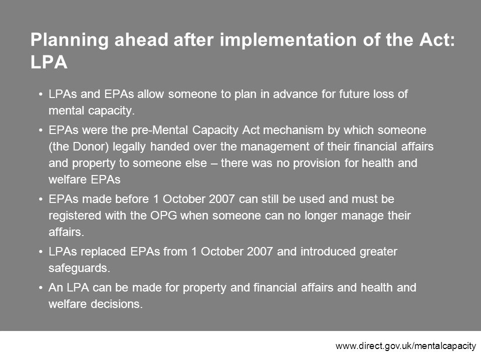 www.direct.gov.uk/mentalcapacity Planning ahead after implementation of the Act: LPA LPAs and EPAs allow someone to plan in advance for future loss of mental capacity.