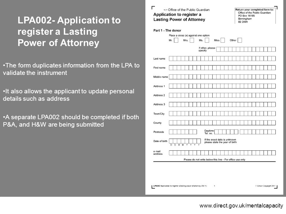 www.direct.gov.uk/mentalcapacity LPA002- Application to register a Lasting Power of Attorney The form duplicates information from the LPA to validate the instrument It also allows the applicant to update personal details such as address A separate LPA002 should be completed if both P&A, and H&W are being submitted