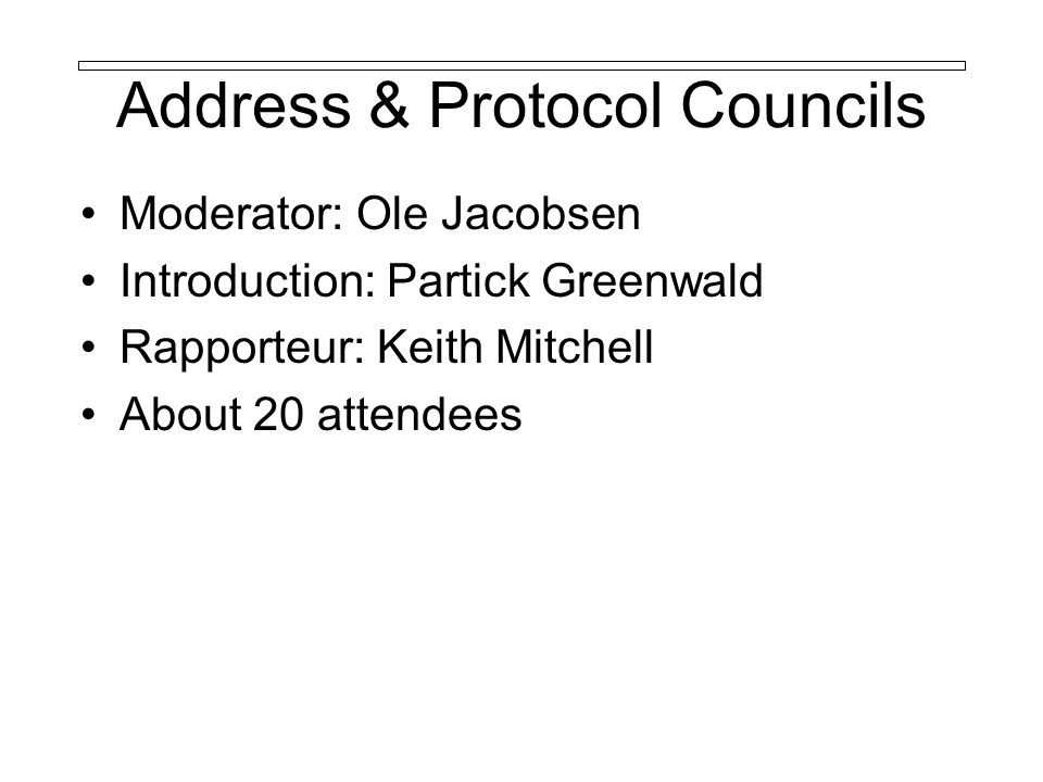 Address & Protocol Councils Moderator: Ole Jacobsen Introduction: Partick Greenwald Rapporteur: Keith Mitchell About 20 attendees