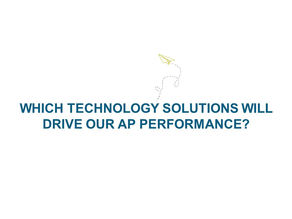 WHICH TECHNOLOGY SOLUTIONS WILL DRIVE OUR AP PERFORMANCE