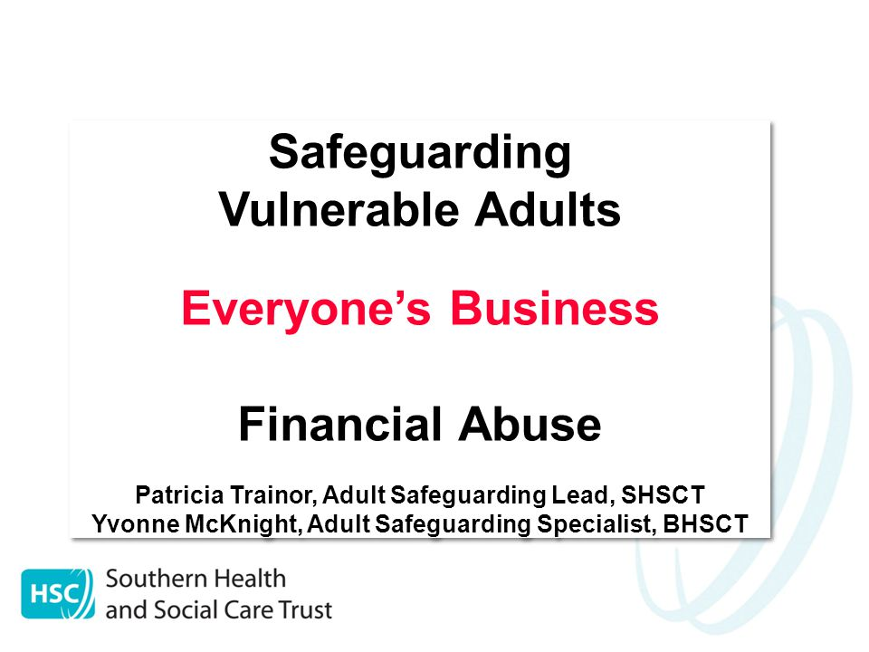 Safeguarding Vulnerable Adults Everyone's Business Financial Abuse Patricia Trainor, Adult Safeguarding Lead, SHSCT Yvonne McKnight, Adult Safeguarding Specialist, BHSCT Safeguarding Vulnerable Adults Everyone's Business Financial Abuse Patricia Trainor, Adult Safeguarding Lead, SHSCT Yvonne McKnight, Adult Safeguarding Specialist, BHSCT