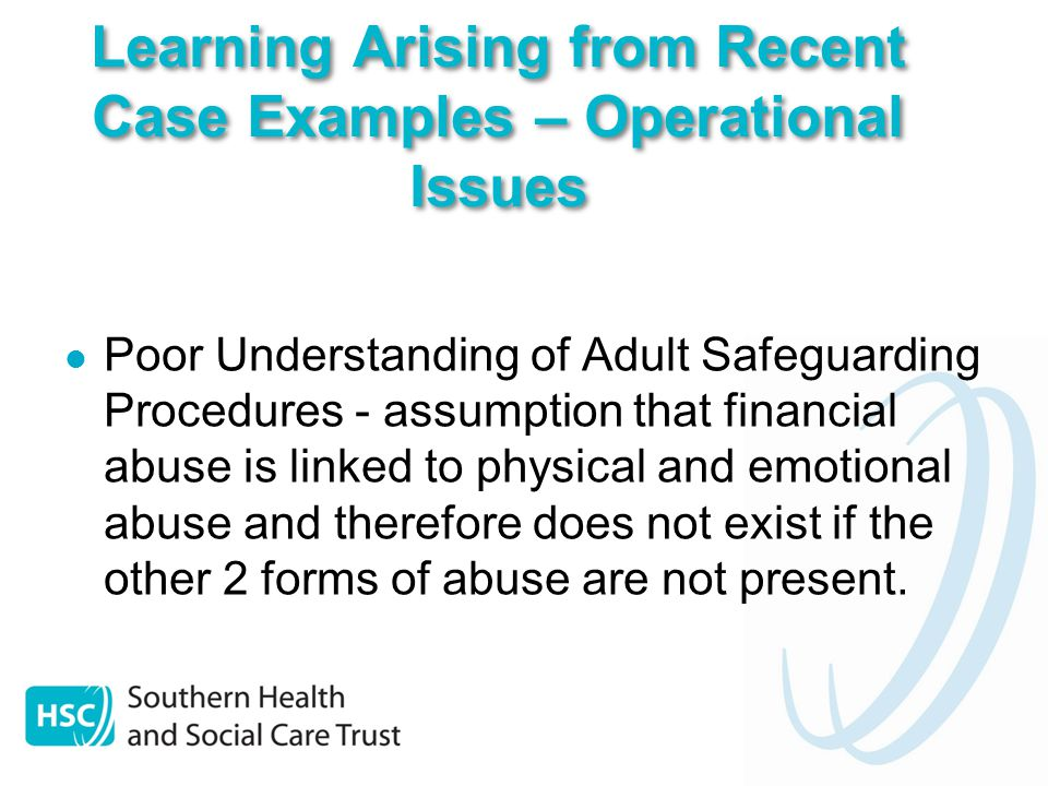 Poor Understanding of Adult Safeguarding Procedures - assumption that financial abuse is linked to physical and emotional abuse and therefore does not exist if the other 2 forms of abuse are not present.