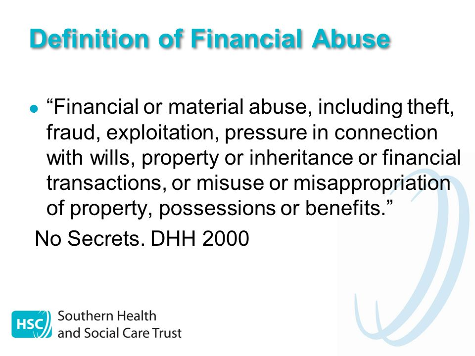 Definition of Financial Abuse Financial or material abuse, including theft, fraud, exploitation, pressure in connection with wills, property or inheritance or financial transactions, or misuse or misappropriation of property, possessions or benefits. No Secrets.