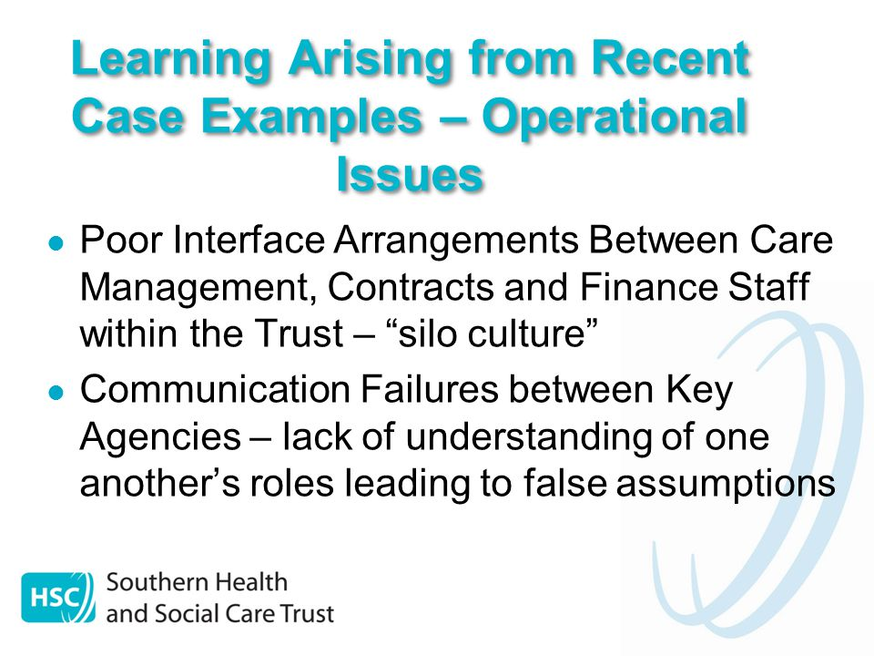 Poor Interface Arrangements Between Care Management, Contracts and Finance Staff within the Trust – silo culture Communication Failures between Key Agencies – lack of understanding of one another's roles leading to false assumptions Learning Arising from Recent Case Examples – Operational Issues