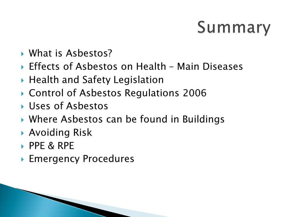  What is Asbestos?  Effects of Asbestos on Health – Main Diseases  Health and Safety Legislation  Control of Asbestos Regulations 2006  Uses of A