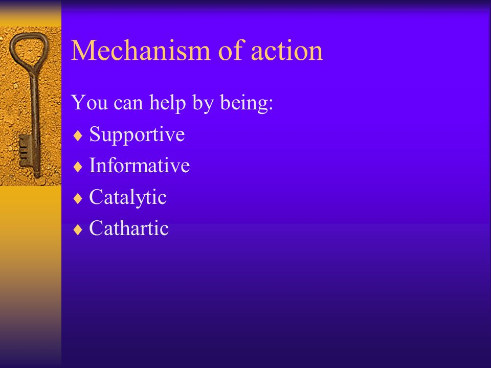 Mechanism of action You can help by being:  Supportive  Informative  Catalytic  Cathartic