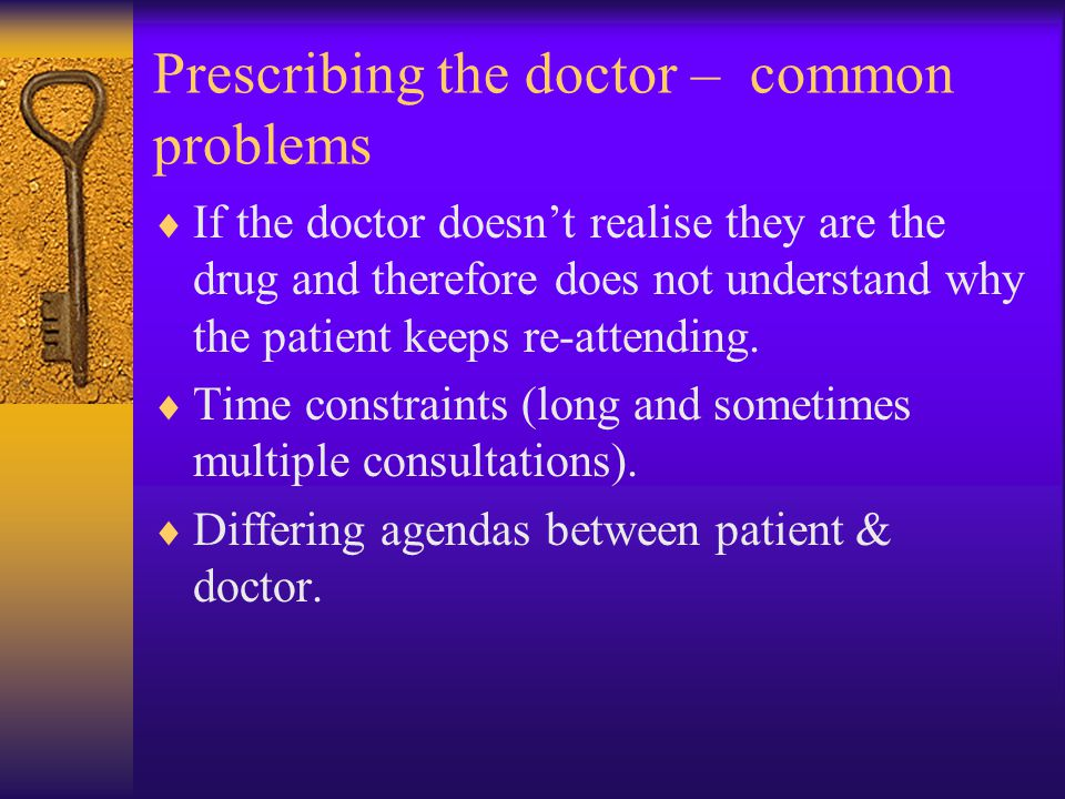 Prescribing the doctor – common problems  If the doctor doesn't realise they are the drug and therefore does not understand why the patient keeps re-