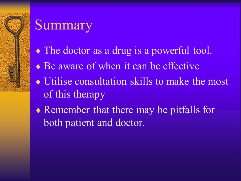 Summary  The doctor as a drug is a powerful tool.  Be aware of when it can be effective  Utilise consultation skills to make the most of this thera