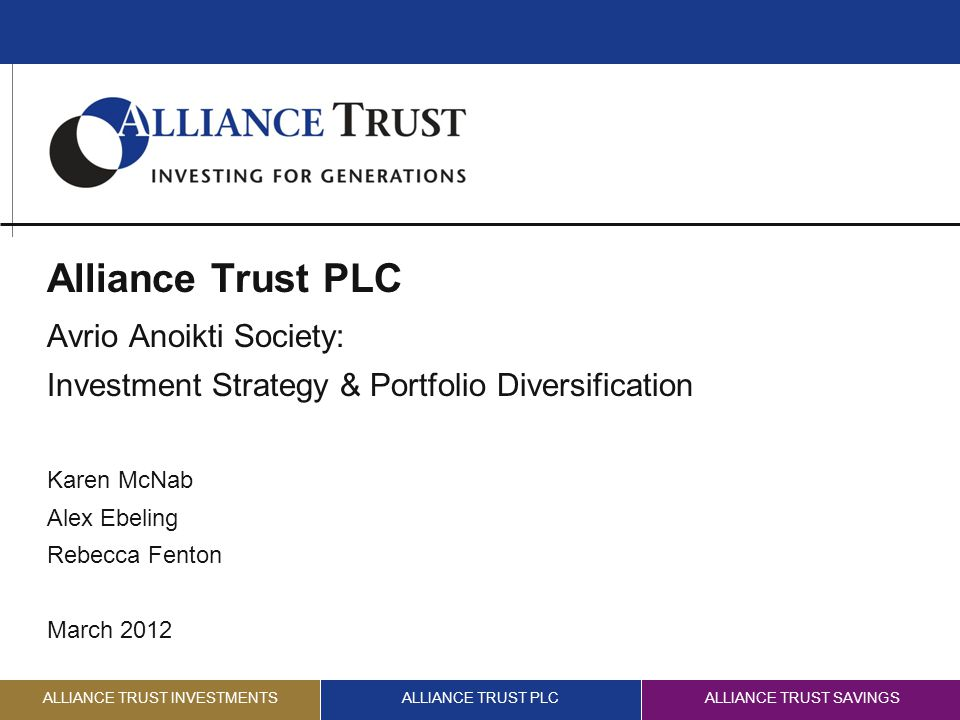 ALLIANCE TRUST INVESTMENTSALLIANCE TRUST PLCALLIANCE TRUST SAVINGS Alliance Trust PLC Avrio Anoikti Society: Investment Strategy & Portfolio Diversification Karen McNab Alex Ebeling Rebecca Fenton March 2012