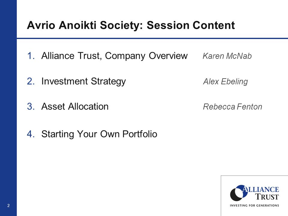 2 Avrio Anoikti Society: Session Content 1.Alliance Trust, Company Overview Karen McNab 2.Investment Strategy Alex Ebeling 3.Asset Allocation Rebecca Fenton 4.Starting Your Own Portfolio