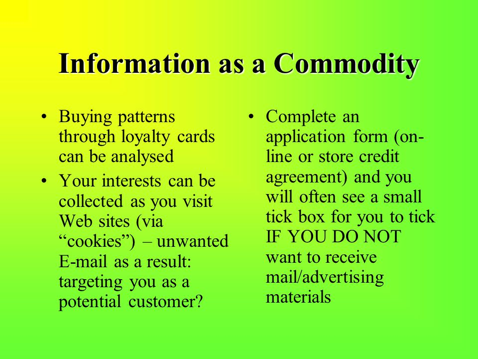 Information as a Commodity Buying patterns through loyalty cards can be analysed Your interests can be collected as you visit Web sites (via cookies ) – unwanted E-mail as a result: targeting you as a potential customer.