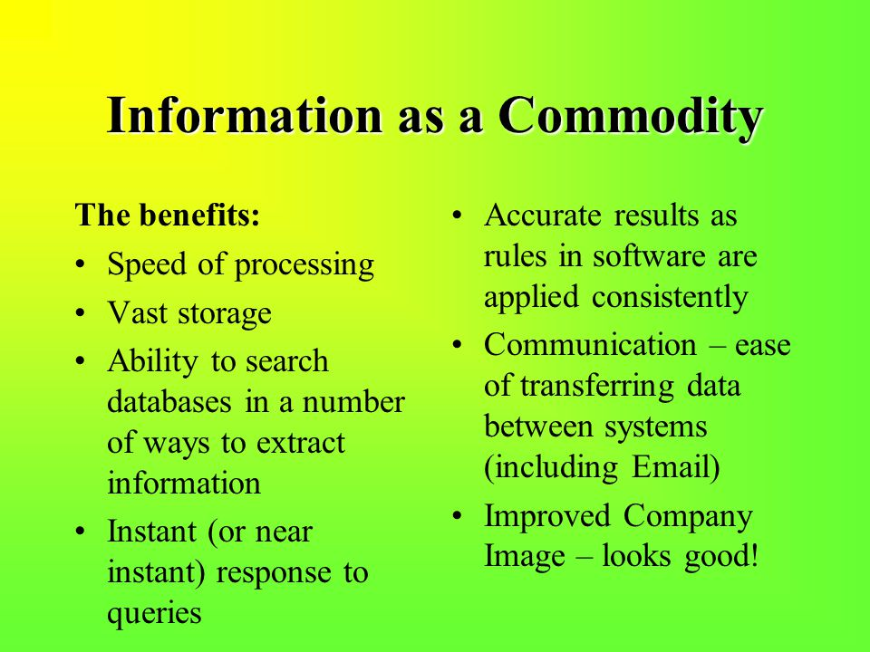 Information as a Commodity The benefits: Speed of processing Vast storage Ability to search databases in a number of ways to extract information Instant (or near instant) response to queries Accurate results as rules in software are applied consistently Communication – ease of transferring data between systems (including Email) Improved Company Image – looks good!