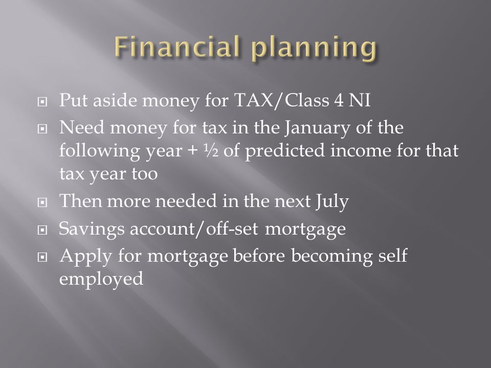  Put aside money for TAX/Class 4 NI  Need money for tax in the January of the following year + ½ of predicted income for that tax year too  Then more needed in the next July  Savings account/off-set mortgage  Apply for mortgage before becoming self employed