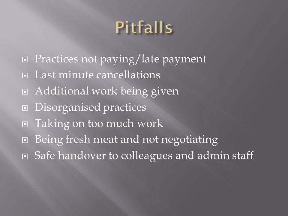  Practices not paying/late payment  Last minute cancellations  Additional work being given  Disorganised practices  Taking on too much work  Being fresh meat and not negotiating  Safe handover to colleagues and admin staff