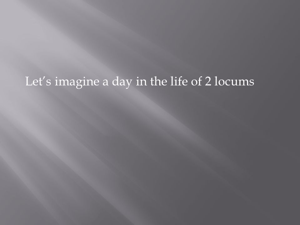 Let's imagine a day in the life of 2 locums