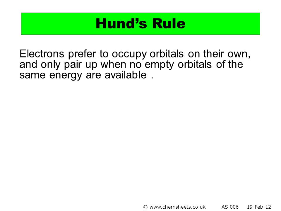 Electrons prefer to occupy orbitals on their own, and only pair up when no empty orbitals of the same energy are available. Hund's Rule © www.chemshee