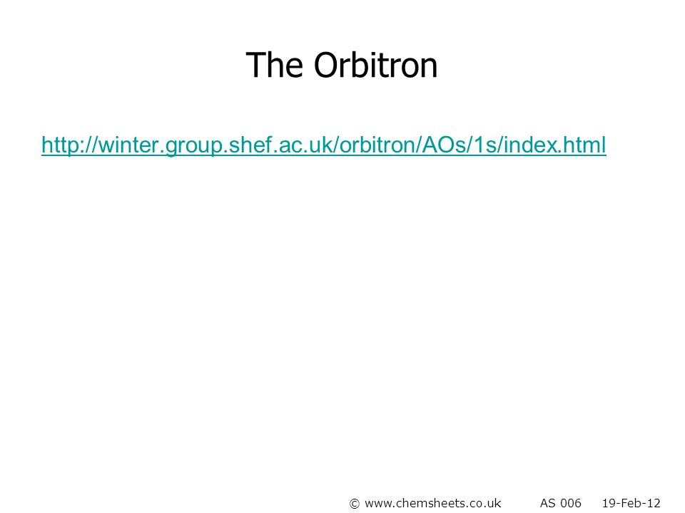 The Orbitron http://winter.group.shef.ac.uk/orbitron/AOs/1s/index.html © www.chemsheets.co.uk AS 006 19-Feb-12