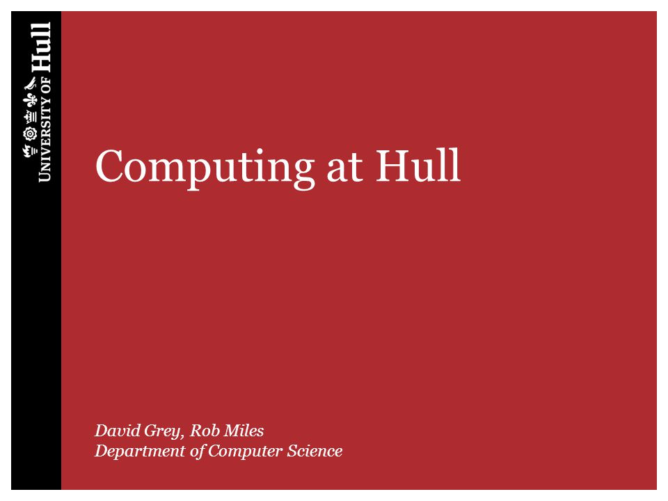 Computing at Hull David Grey, Rob Miles Department of Computer Science