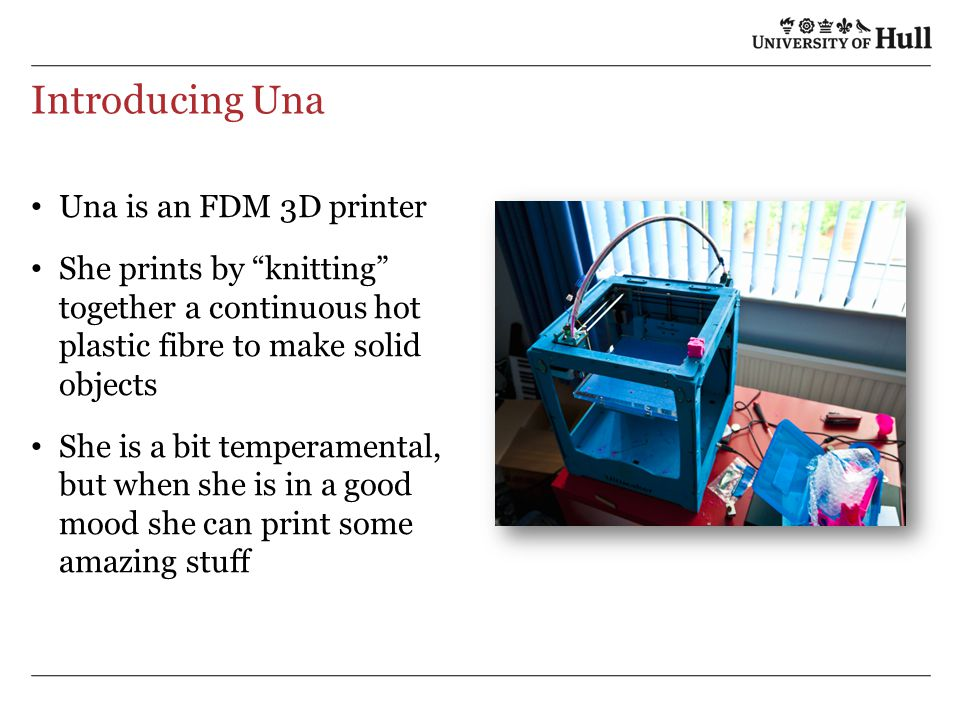 Introducing Una Una is an FDM 3D printer She prints by knitting together a continuous hot plastic fibre to make solid objects She is a bit temperamental, but when she is in a good mood she can print some amazing stuff