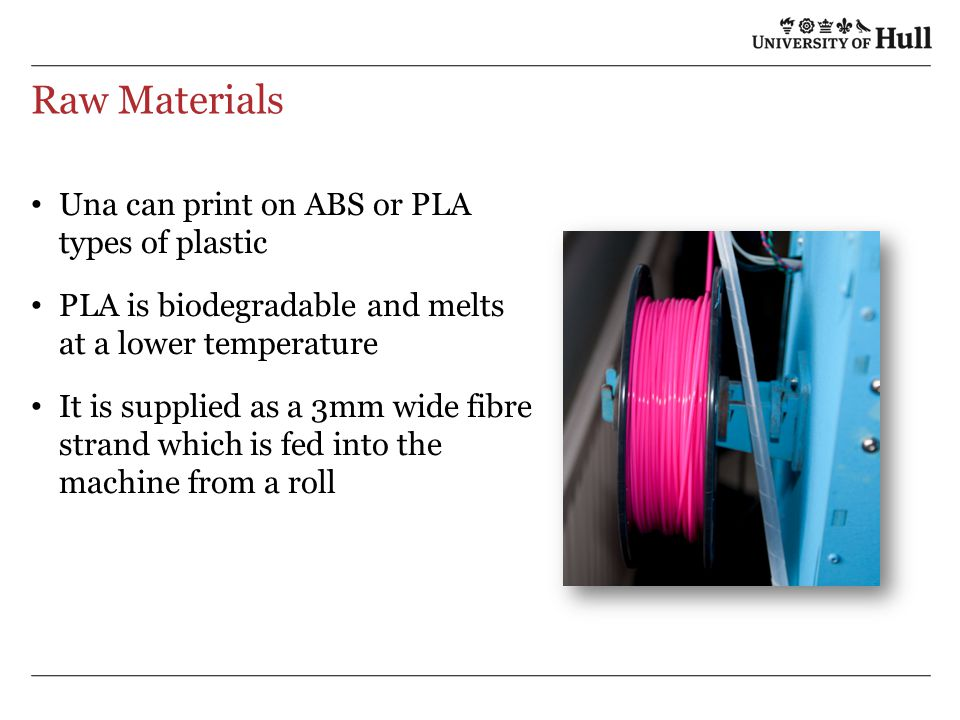Raw Materials Una can print on ABS or PLA types of plastic PLA is biodegradable and melts at a lower temperature It is supplied as a 3mm wide fibre st