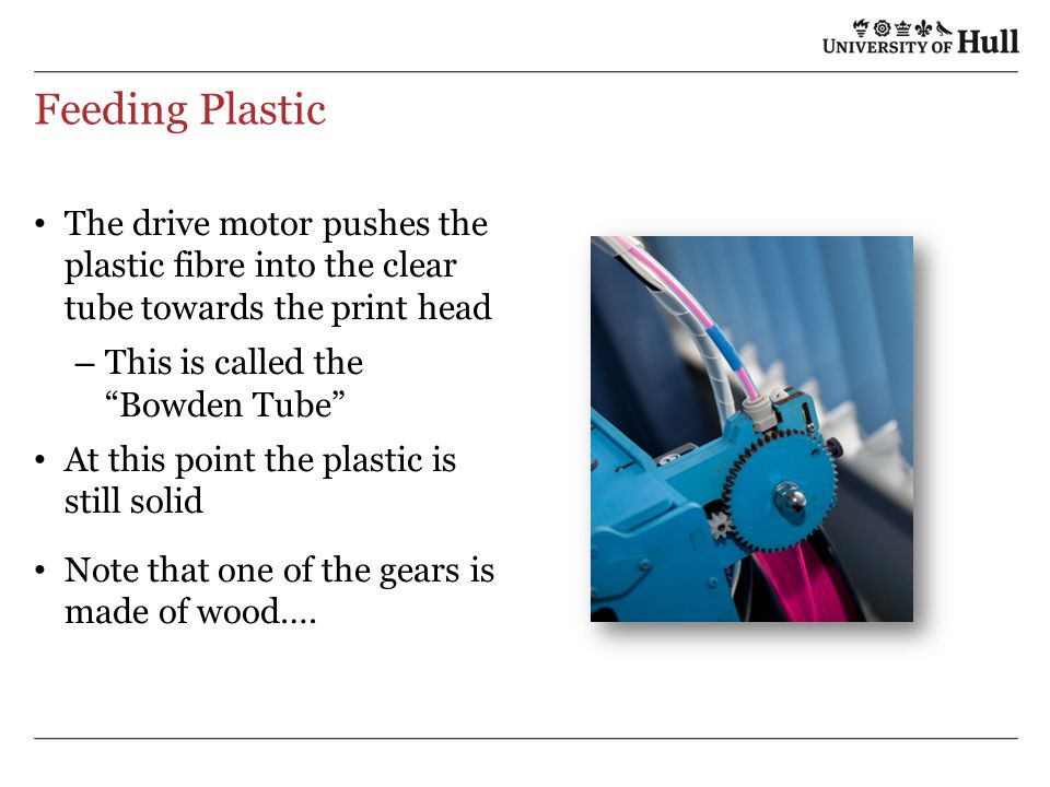 Feeding Plastic The drive motor pushes the plastic fibre into the clear tube towards the print head – This is called the Bowden Tube At this point the plastic is still solid Note that one of the gears is made of wood….