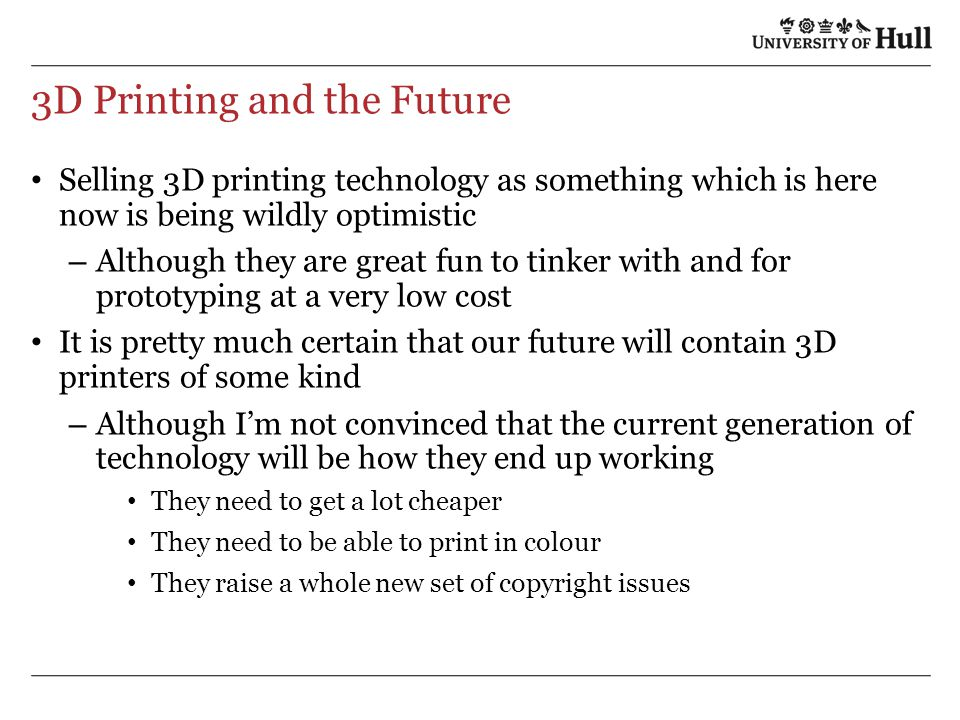 3D Printing and the Future Selling 3D printing technology as something which is here now is being wildly optimistic – Although they are great fun to t