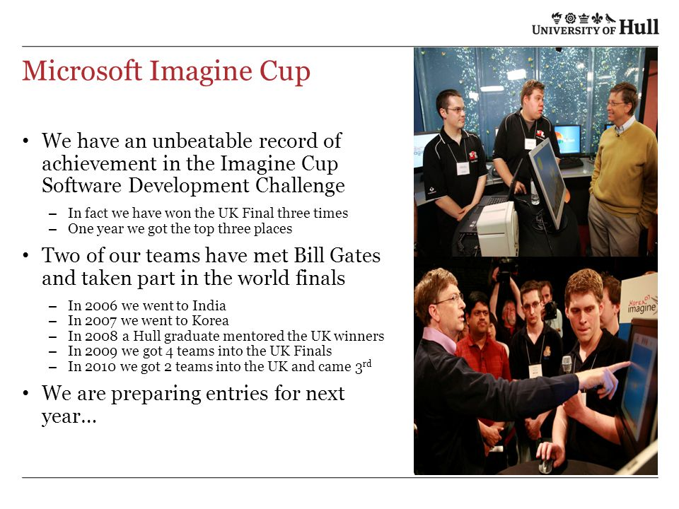 Microsoft Imagine Cup We have an unbeatable record of achievement in the Imagine Cup Software Development Challenge – In fact we have won the UK Final three times – One year we got the top three places Two of our teams have met Bill Gates and taken part in the world finals – In 2006 we went to India – In 2007 we went to Korea – In 2008 a Hull graduate mentored the UK winners – In 2009 we got 4 teams into the UK Finals – In 2010 we got 2 teams into the UK and came 3 rd We are preparing entries for next year…