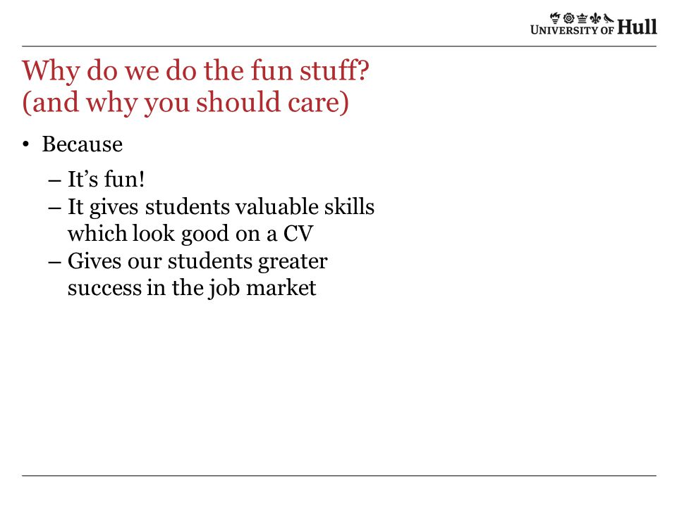 Why do we do the fun stuff? (and why you should care) Because – It's fun! – It gives students valuable skills which look good on a CV – Gives our stud